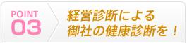 POINT03 経営診断による御社の健康診断を!